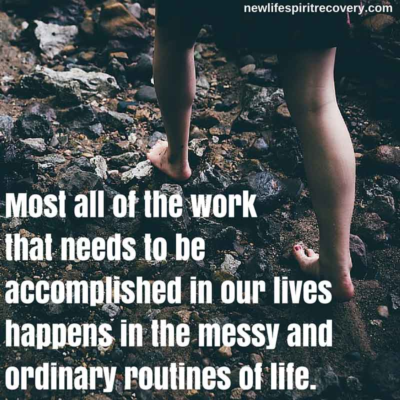 Most all of the work that needs to be accomplished in our lives happens in the messy and ordinary routines of life.