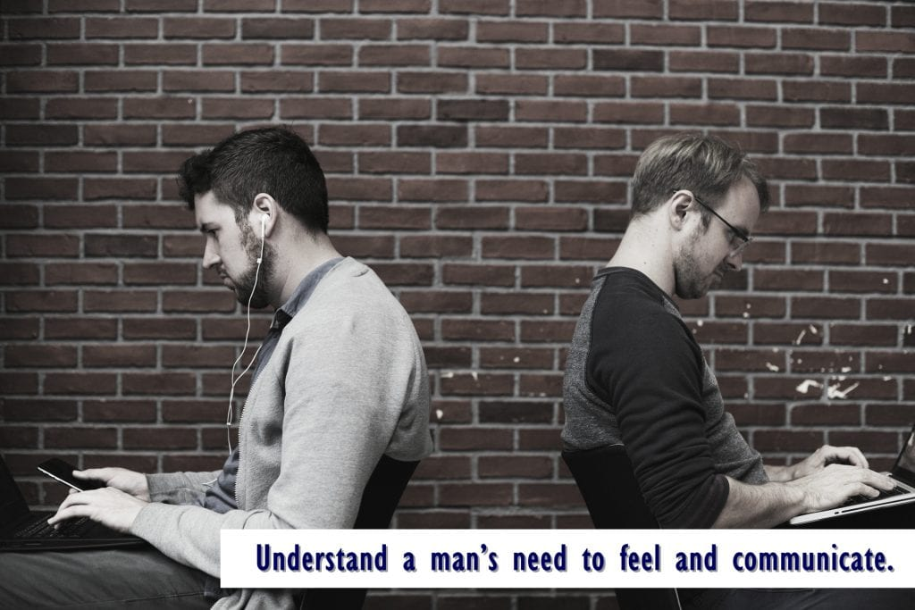 Understand a man's need to feel and communicate.